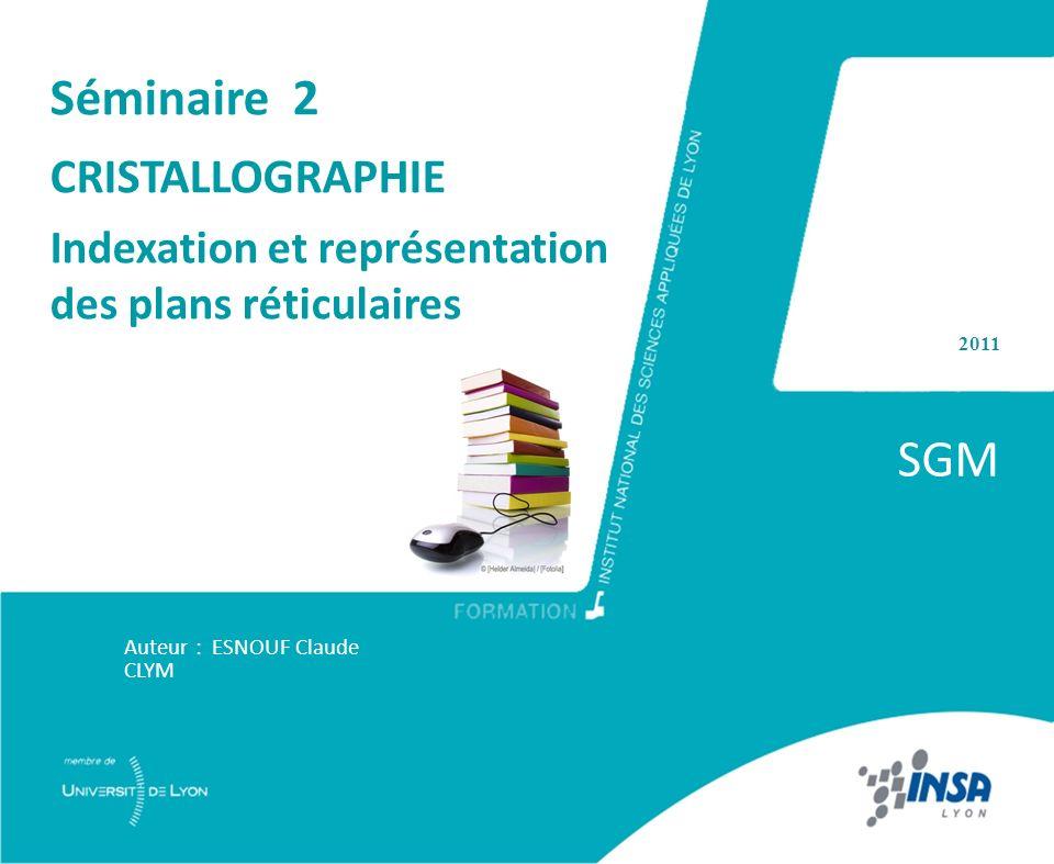 2011 SGM Auteur : ESNOUF Claude CLYM Séminaire 2 CRISTALLOGRAPHIE Indexation et représentation des plans réticulaires