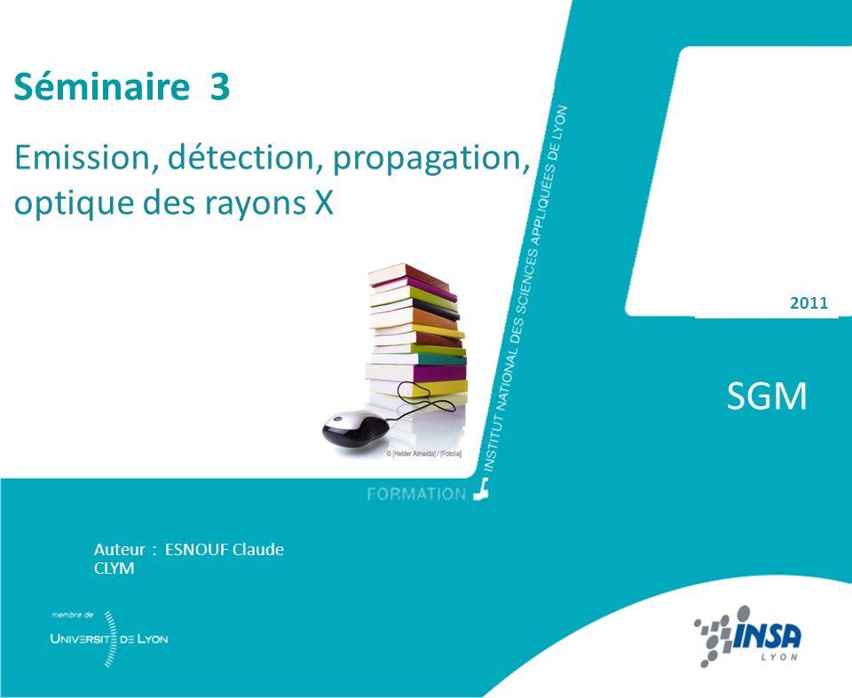 2011 SGM Auteur : ESNOUF Claude CLYM Séminaire 3 Emission, détection, propagation, optique des rayons X