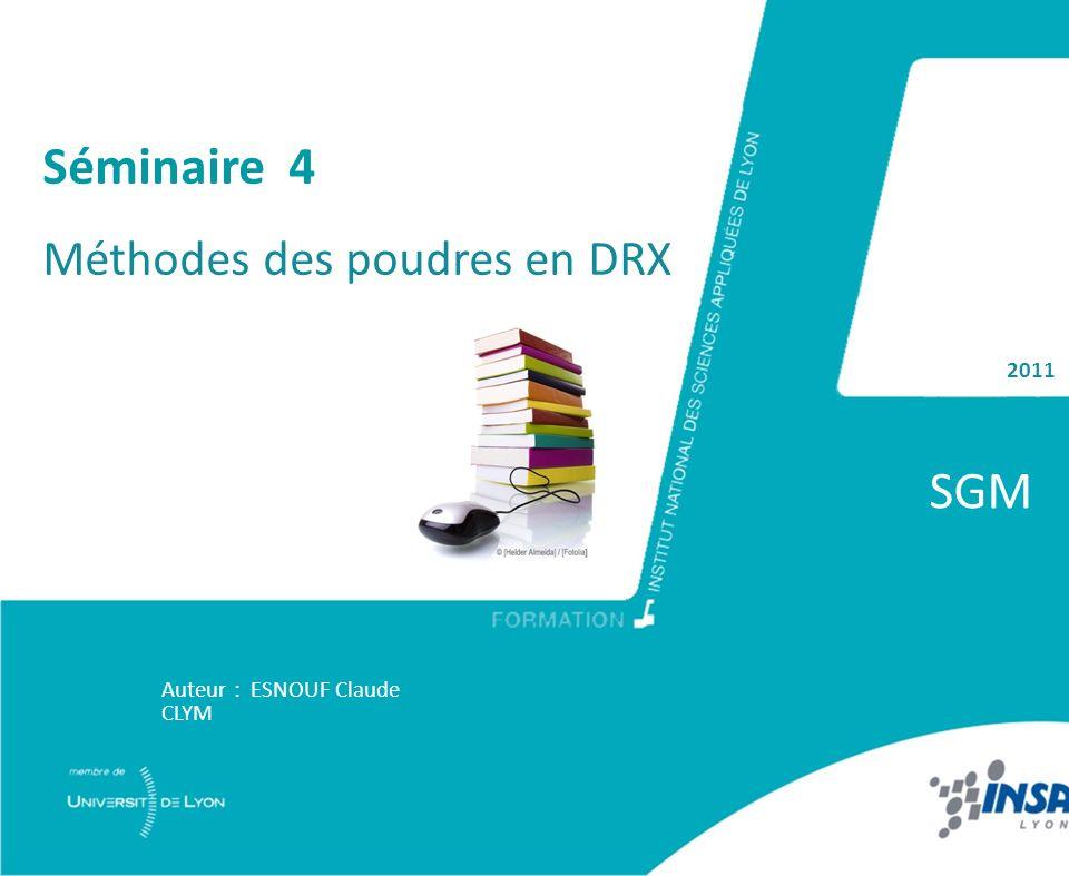 2011 SGM Auteur : ESNOUF Claude CLYM Séminaire 4 Méthodes des poudres en DRX