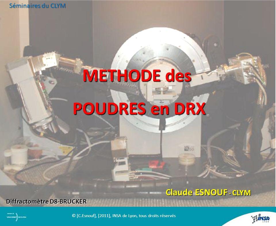 METHODE des POUDRES en DRX Claude ESNOUF - CLYM Diffractomètre D8-BRUCKER Séminaires du CLYM 4 © [C.Esnouf], [2011], INSA de Lyon, tous droits réservé