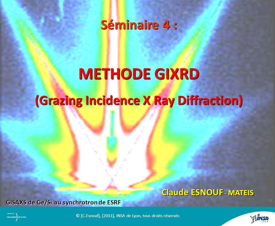 Séminaire 4 : METHODE GIXRD (Grazing Incidence X Ray Diffraction) Claude ESNOUF - MATEIS GISAXS de Ge/Si au synchrotron de ESRF 16 © [C.Esnouf], [2011