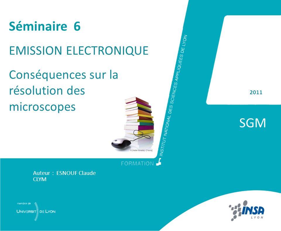 2011 SGM Auteur : ESNOUF Claude CLYM Séminaire 6 EMISSION ELECTRONIQUE Conséquences sur la résolution des microscopes