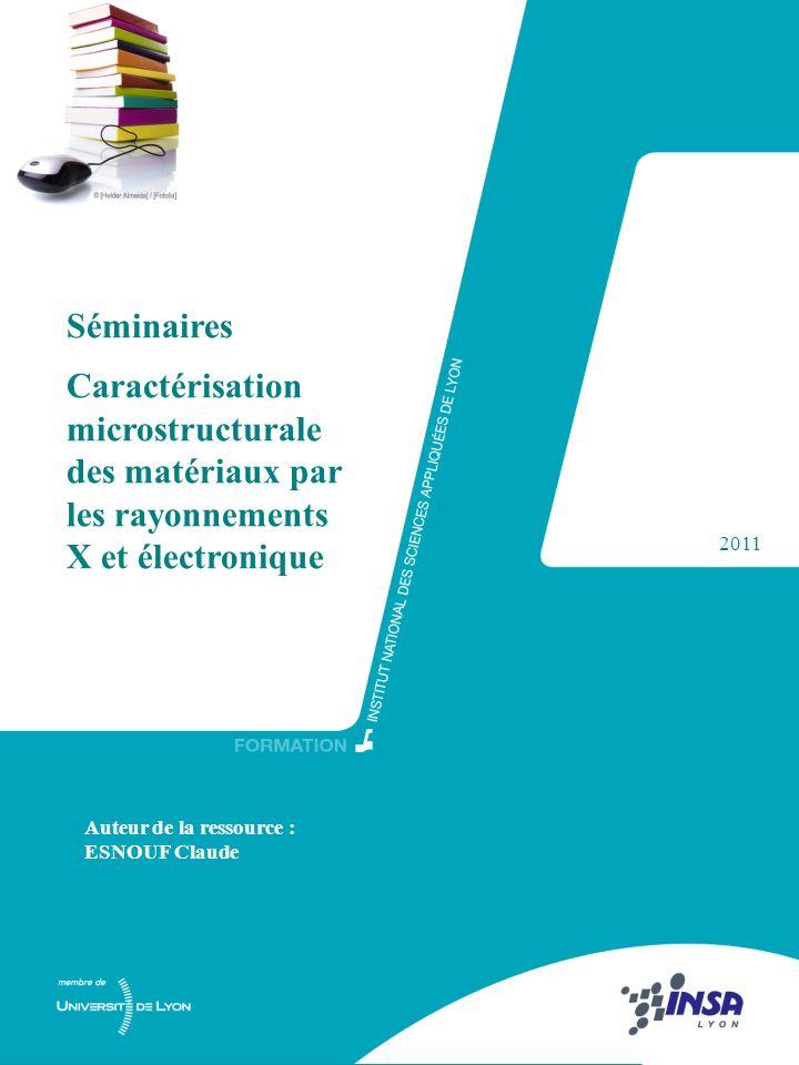 1 Séminaires Caractérisation microstructurale des matériaux par les rayonnements X et électronique 2011 Auteur de la ressource : ESNOUF Claude