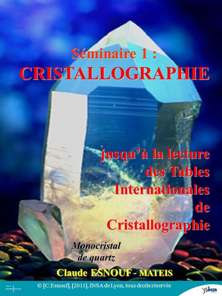 11 Monocristal de quartz Séminaire 1 : CRISTALLOGRAPHIE jusquà la lecture des Tables Internationales de Cristallographie Claude ESNOUF MATEIS Claude E