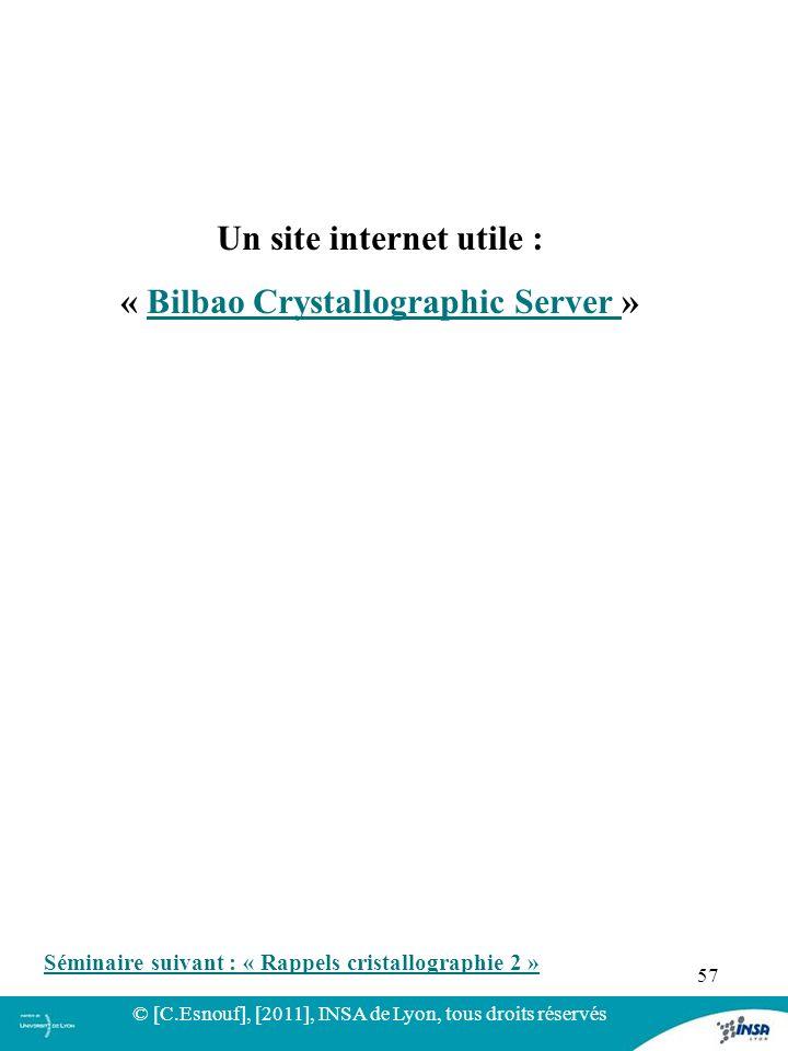 57 Un site internet utile : « Bilbao Crystallographic Server »Bilbao Crystallographic Server © [C.Esnouf], [2011], INSA de Lyon, tous droits réservés