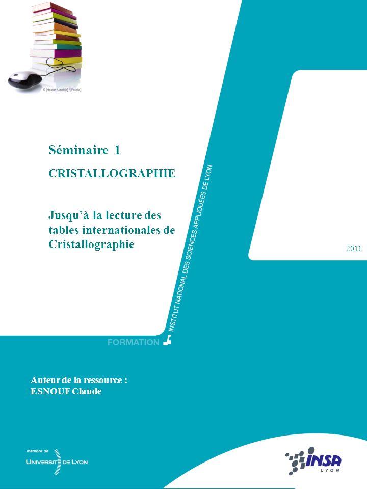 9 Séminaire 1 CRISTALLOGRAPHIE Jusquà la lecture des tables internationales de Cristallographie 2011 Auteur de la ressource : ESNOUF Claude