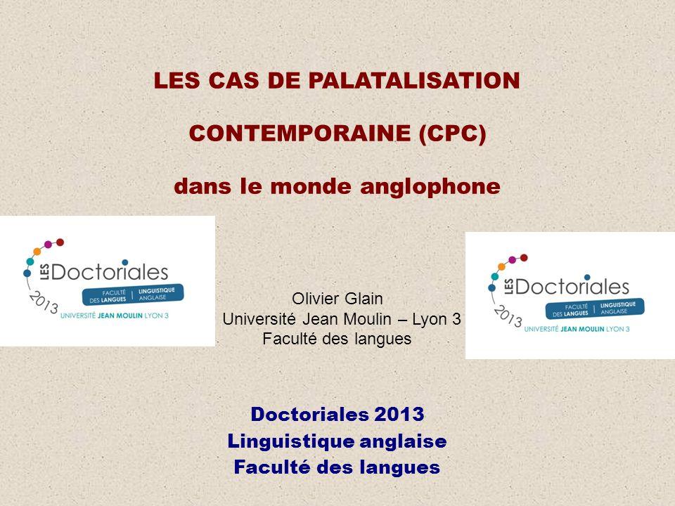 LES CAS DE PALATALISATION CONTEMPORAINE (CPC) dans le monde anglophone Olivier Glain Université Jean Moulin – Lyon 3 Faculté des langues Doctoriales 2013 Linguistique anglaise Faculté des langues