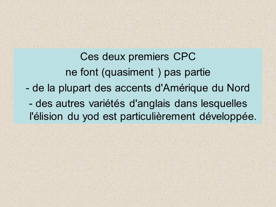 Ces deux premiers CPC ne font (quasiment ) pas partie - de la plupart des accents d Amérique du Nord - des autres variétés d anglais dans lesquelles l élision du yod est particulièrement développée.