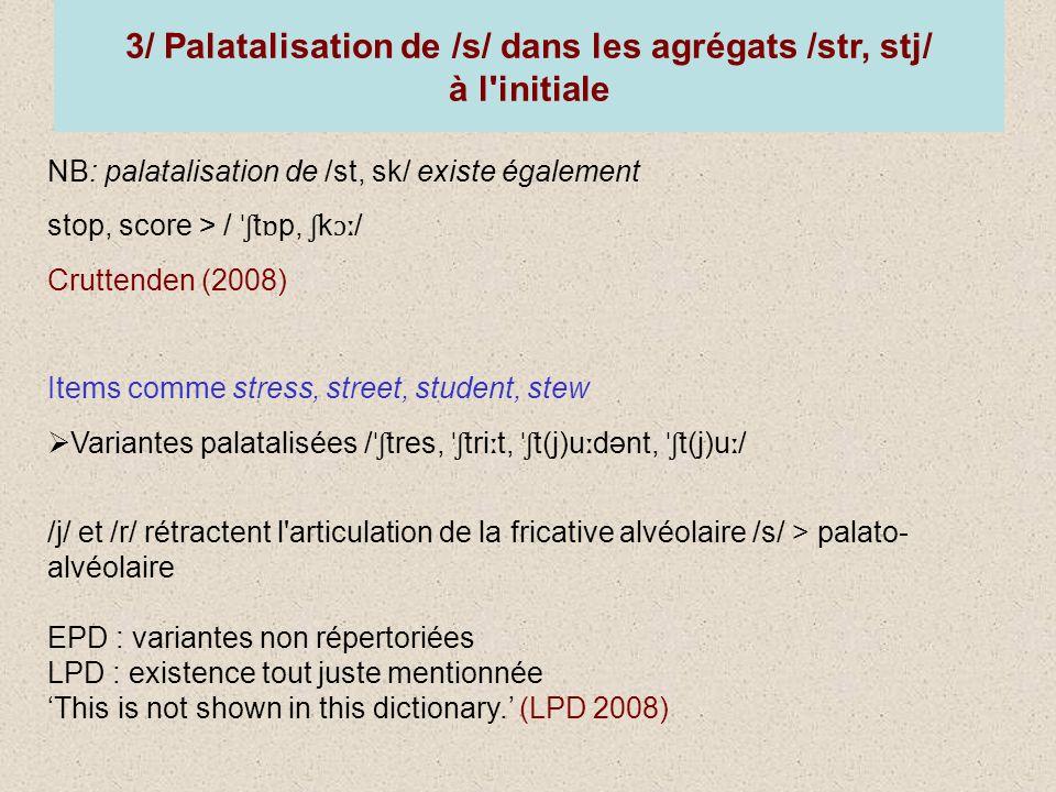 3/ Palatalisation de /s/ dans les agrégats /str, stj/ à l initiale NB: palatalisation de /st, sk/ existe également stop, score > / ˈʃ t ɒ p, ʃ k ɔː / Cruttenden (2008) Items comme stress, street, student, stew Variantes palatalisées / ˈʃ tres, ˈʃ tri ː t, ˈʃ t(j)u ː dənt, ˈʃ t(j)u ː / /j/ et /r/ rétractent l articulation de la fricative alvéolaire /s/ > palato- alvéolaire EPD : variantes non répertoriées LPD : existence tout juste mentionnée This is not shown in this dictionary.