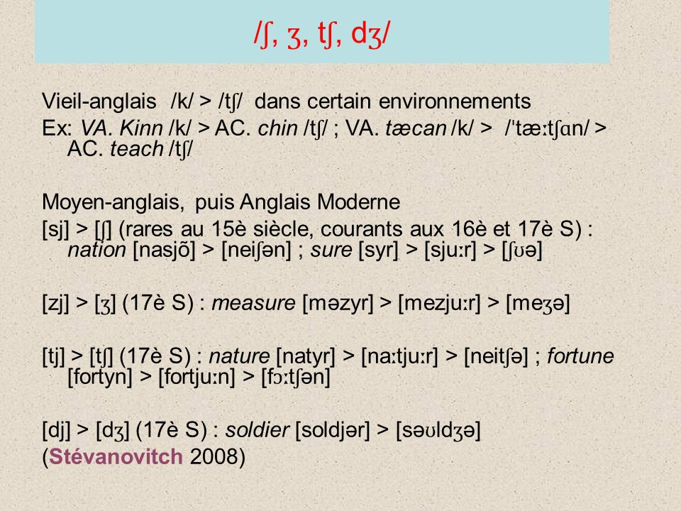 / ʃ, ʒ, t ʃ, d ʒ / Vieil-anglais /k/ > /t ʃ / dans certain environnements Ex: VA. Kinn /k/ > AC. chin /t ʃ / ; VA. tæcan /k/ > / ˈ tæ ː t ʃɑ n/ > AC.