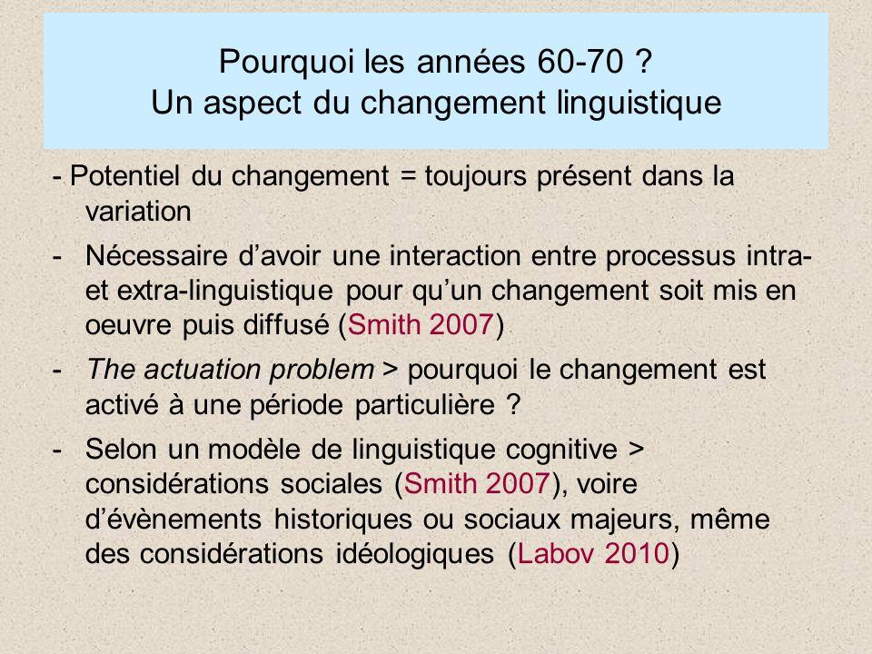 Pourquoi les années 60-70 ? Un aspect du changement linguistique - Potentiel du changement = toujours présent dans la variation -Nécessaire davoir une