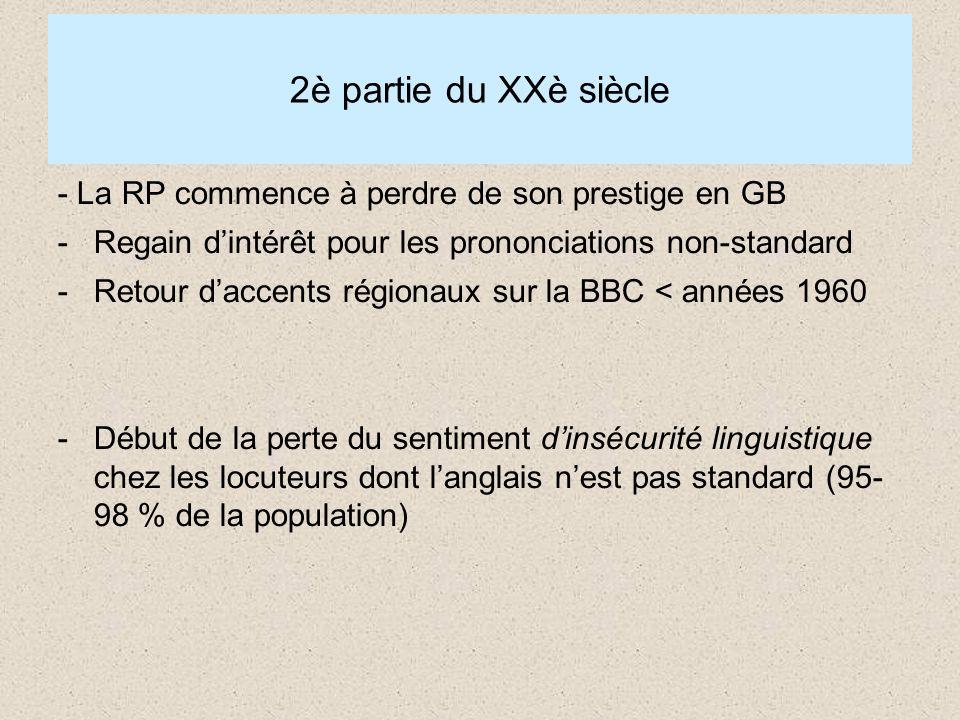 2è partie du XXè siècle - La RP commence à perdre de son prestige en GB -Regain dintérêt pour les prononciations non-standard -Retour daccents régionaux sur la BBC < années 1960 -Début de la perte du sentiment dinsécurité linguistique chez les locuteurs dont langlais nest pas standard (95- 98 % de la population)