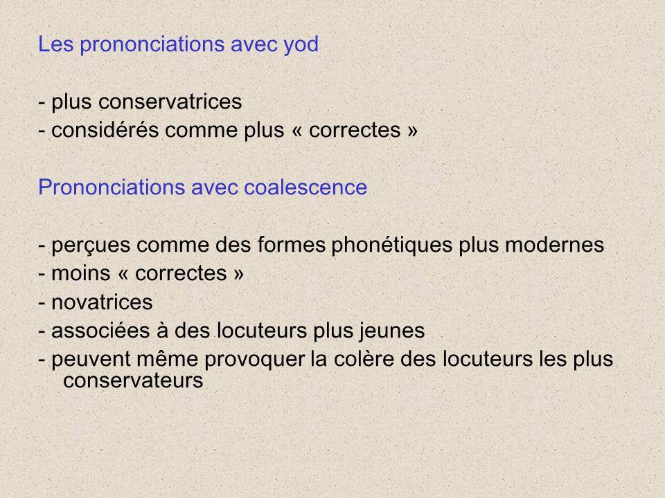 Les prononciations avec yod - plus conservatrices - considérés comme plus « correctes » Prononciations avec coalescence - perçues comme des formes phonétiques plus modernes - moins « correctes » - novatrices - associées à des locuteurs plus jeunes - peuvent même provoquer la colère des locuteurs les plus conservateurs