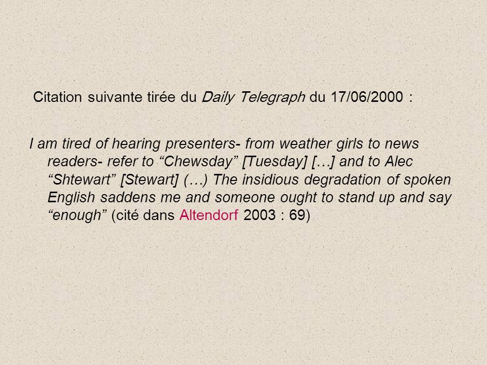Citation suivante tirée du Daily Telegraph du 17/06/2000 : I am tired of hearing presenters- from weather girls to news readers- refer to Chewsday [Tuesday] […] and to AlecShtewart [Stewart] (…) The insidious degradation of spoken English saddens me and someone ought to stand up and sayenough (cité dans Altendorf 2003 : 69)