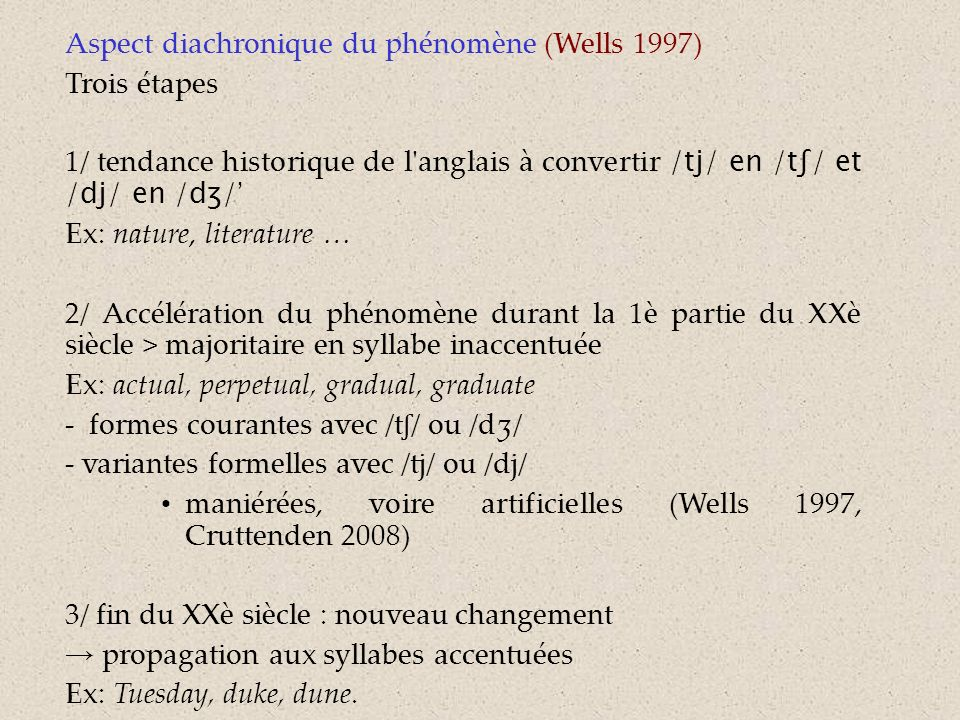 Aspect diachronique du phénomène (Wells 1997) Trois étapes 1/ tendance historique de l anglais à convertir /tj/ en /tʃ/ et /dj/ en /dʒ/ Ex: nature, literature … 2/ Accélération du phénomène durant la 1è partie du XXè siècle > majoritaire en syllabe inaccentuée Ex: actual, perpetual, gradual, graduate - formes courantes avec /t ʃ / ou /dʒ/ - variantes formelles avec /tj/ ou /dj/ maniérées, voire artificielles (Wells 1997, Cruttenden 2008) 3/ fin du XXè siècle : nouveau changement propagation aux syllabes accentuées Ex: Tuesday, duke, dune.