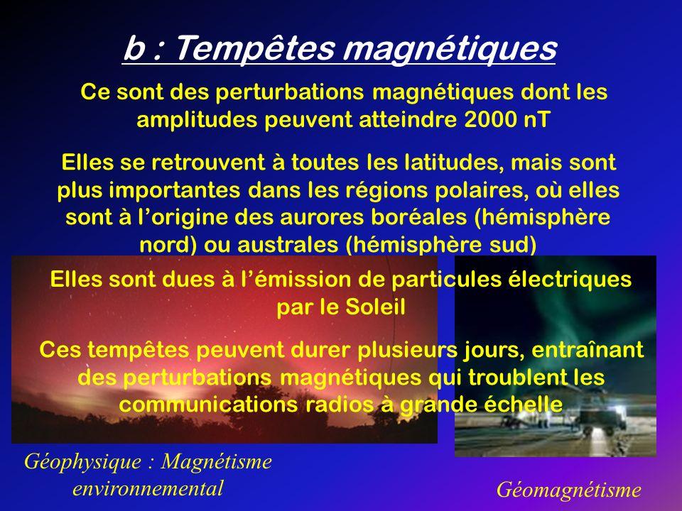 b : Tempêtes magnétiques Géophysique : Magnétisme environnemental Géomagnétisme Ce sont des perturbations magnétiques dont les amplitudes peuvent atte