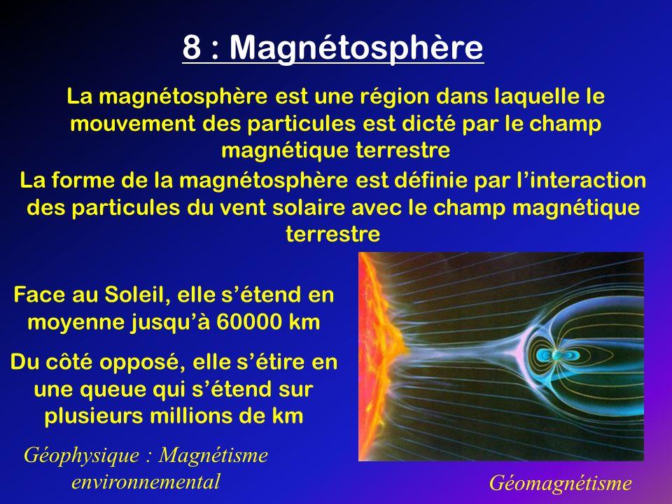 8 : Magnétosphère Géophysique : Magnétisme environnemental Géomagnétisme La magnétosphère est une région dans laquelle le mouvement des particules est