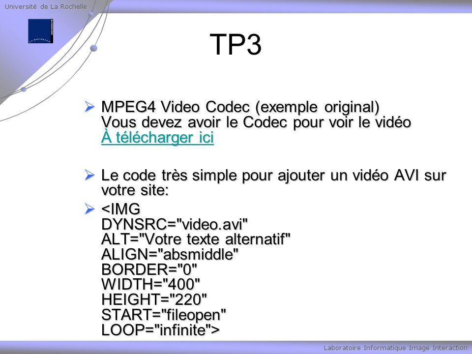 Université de La Rochelle Laboratoire Informatique Image Interaction TP3 MPEG4 Video Codec (exemple original) Vous devez avoir le Codec pour voir le vidéo À télécharger ici MPEG4 Video Codec (exemple original) Vous devez avoir le Codec pour voir le vidéo À télécharger ici À télécharger ici À télécharger ici Le code très simple pour ajouter un vidéo AVI sur votre site: Le code très simple pour ajouter un vidéo AVI sur votre site: