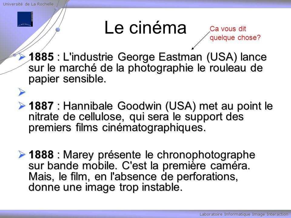 Université de La Rochelle Laboratoire Informatique Image Interaction Le cinéma 1885 : L industrie George Eastman (USA) lance sur le marché de la photographie le rouleau de papier sensible.