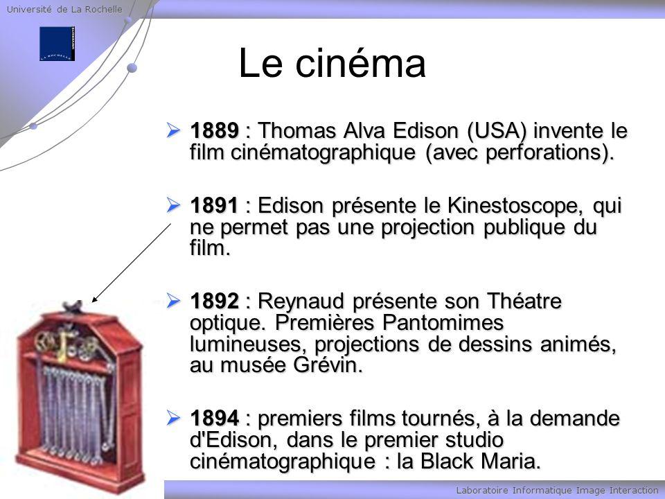 Université de La Rochelle Laboratoire Informatique Image Interaction Le cinéma 1889 : Thomas Alva Edison (USA) invente le film cinématographique (avec perforations).