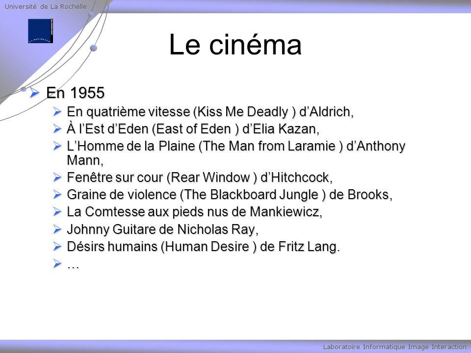 Université de La Rochelle Laboratoire Informatique Image Interaction Le cinéma En 1955 En 1955 En quatrième vitesse (Kiss Me Deadly ) dAldrich, En quatrième vitesse (Kiss Me Deadly ) dAldrich, À lEst dEden (East of Eden ) dElia Kazan, À lEst dEden (East of Eden ) dElia Kazan, LHomme de la Plaine (The Man from Laramie ) dAnthony Mann, LHomme de la Plaine (The Man from Laramie ) dAnthony Mann, Fenêtre sur cour (Rear Window ) dHitchcock, Fenêtre sur cour (Rear Window ) dHitchcock, Graine de violence (The Blackboard Jungle ) de Brooks, Graine de violence (The Blackboard Jungle ) de Brooks, La Comtesse aux pieds nus de Mankiewicz, La Comtesse aux pieds nus de Mankiewicz, Johnny Guitare de Nicholas Ray, Johnny Guitare de Nicholas Ray, Désirs humains (Human Desire ) de Fritz Lang.