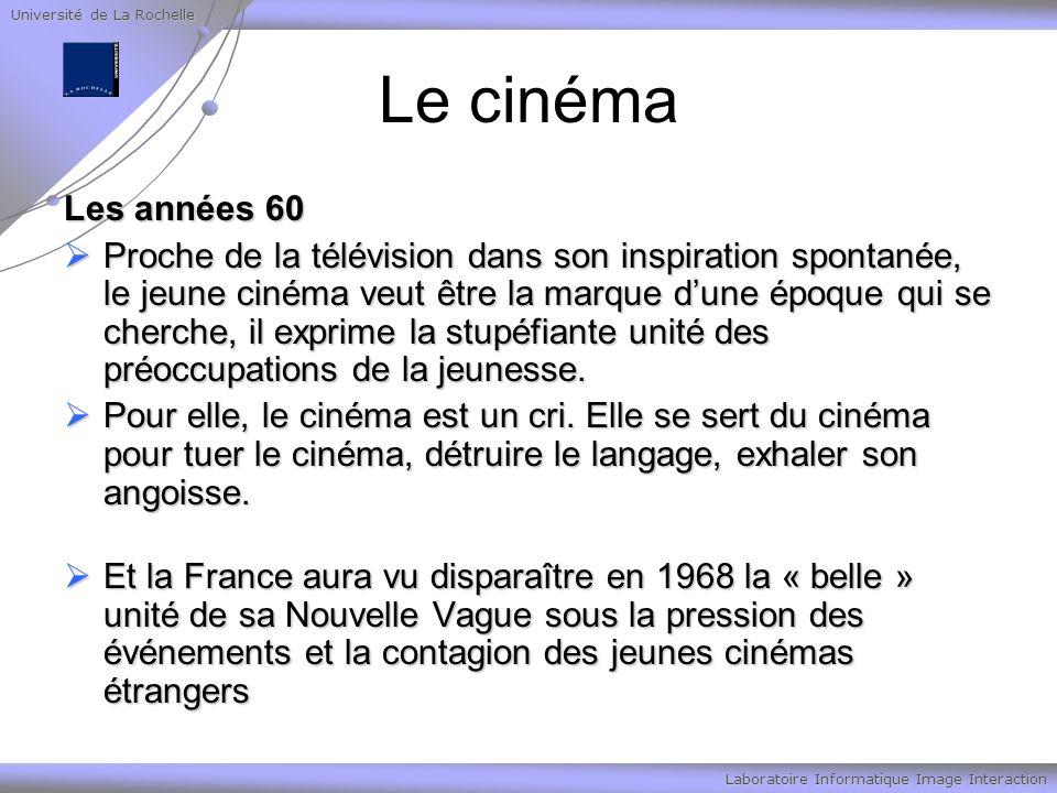 Université de La Rochelle Laboratoire Informatique Image Interaction Le cinéma Les années 60 Proche de la télévision dans son inspiration spontanée, le jeune cinéma veut être la marque dune époque qui se cherche, il exprime la stupéfiante unité des préoccupations de la jeunesse.