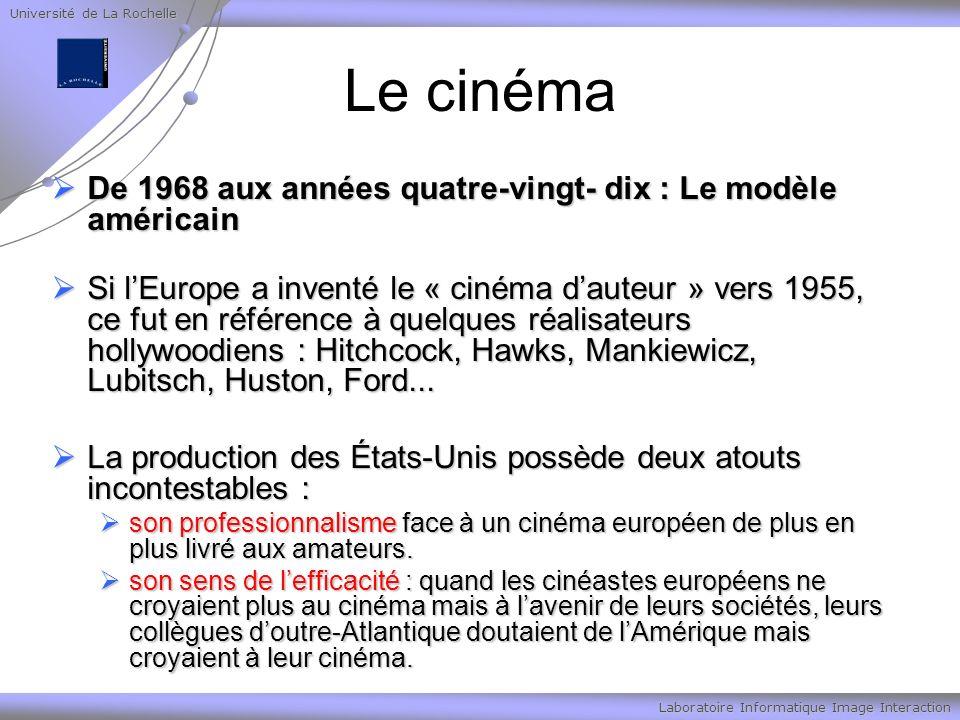 Université de La Rochelle Laboratoire Informatique Image Interaction Le cinéma De 1968 aux années quatre-vingt- dix : Le modèle américain De 1968 aux années quatre-vingt- dix : Le modèle américain Si lEurope a inventé le « cinéma dauteur » vers 1955, ce fut en référence à quelques réalisateurs hollywoodiens : Hitchcock, Hawks, Mankiewicz, Lubitsch, Huston, Ford...