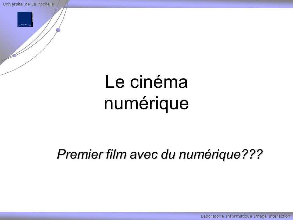 Université de La Rochelle Laboratoire Informatique Image Interaction Le cinéma numérique Premier film avec du numérique
