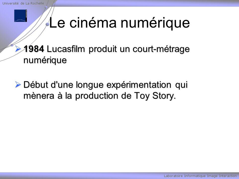 Université de La Rochelle Laboratoire Informatique Image Interaction Le cinéma numérique 1984 Lucasfilm produit un court-métrage numérique 1984 Lucasfilm produit un court-métrage numérique Début d une longue expérimentation qui mènera à la production de Toy Story.