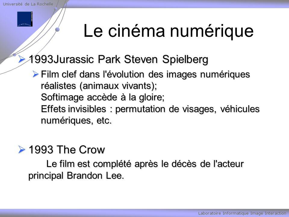 Université de La Rochelle Laboratoire Informatique Image Interaction Le cinéma numérique 1993Jurassic Park Steven Spielberg 1993Jurassic Park Steven Spielberg Film clef dans l évolution des images numériques réalistes (animaux vivants); Softimage accède à la gloire; Effets invisibles : permutation de visages, véhicules numériques, etc.