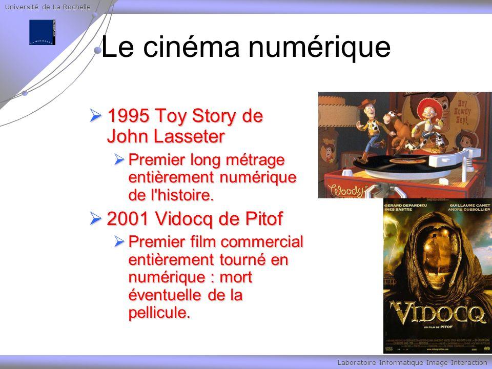 Université de La Rochelle Laboratoire Informatique Image Interaction Le cinéma numérique 1995 Toy Story de John Lasseter 1995 Toy Story de John Lasseter Premier long métrage entièrement numérique de l histoire.