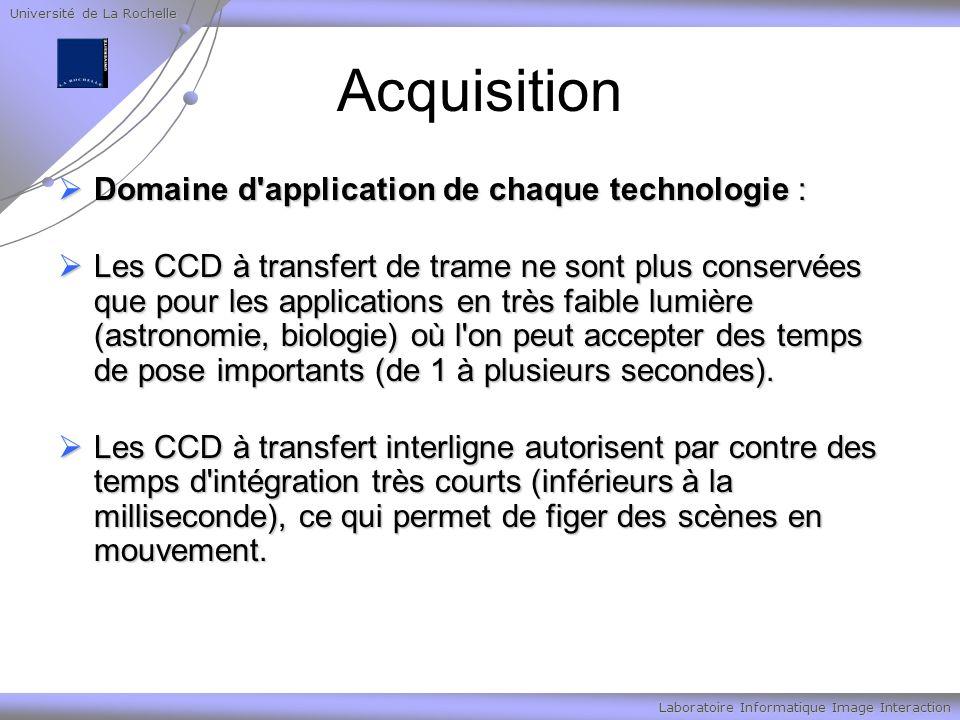 Université de La Rochelle Laboratoire Informatique Image Interaction Acquisition Domaine d application de chaque technologie : Domaine d application de chaque technologie : Les CCD à transfert de trame ne sont plus conservées que pour les applications en très faible lumière (astronomie, biologie) où l on peut accepter des temps de pose importants (de 1 à plusieurs secondes).