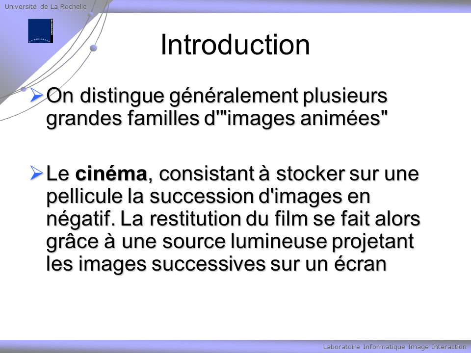 Université de La Rochelle Laboratoire Informatique Image Interaction Introduction On distingue généralement plusieurs grandes familles d images animées On distingue généralement plusieurs grandes familles d images animées Le cinéma, consistant à stocker sur une pellicule la succession d images en négatif.