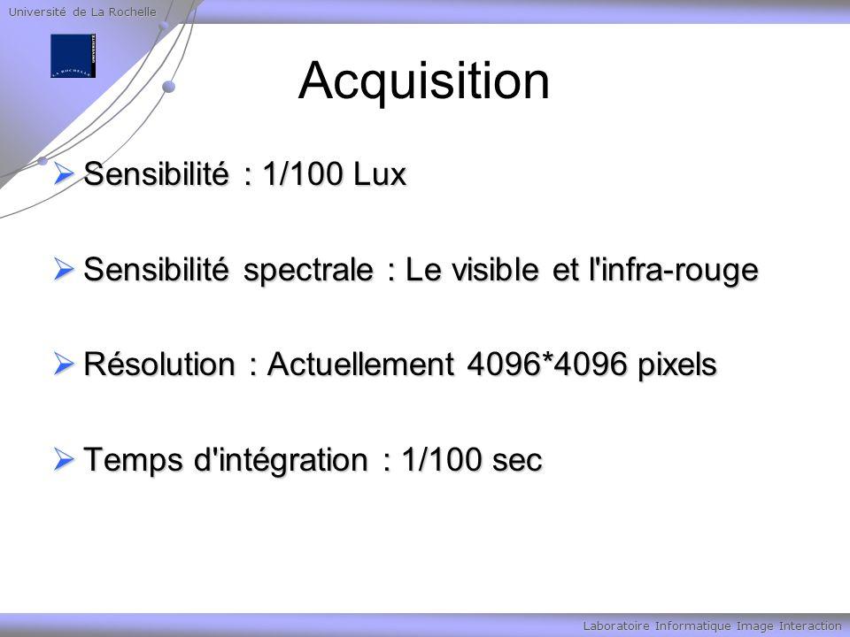 Université de La Rochelle Laboratoire Informatique Image Interaction Acquisition Sensibilité : 1/100 Lux Sensibilité : 1/100 Lux Sensibilité spectrale : Le visible et l infra-rouge Sensibilité spectrale : Le visible et l infra-rouge Résolution : Actuellement 4096*4096 pixels Résolution : Actuellement 4096*4096 pixels Temps d intégration : 1/100 sec Temps d intégration : 1/100 sec