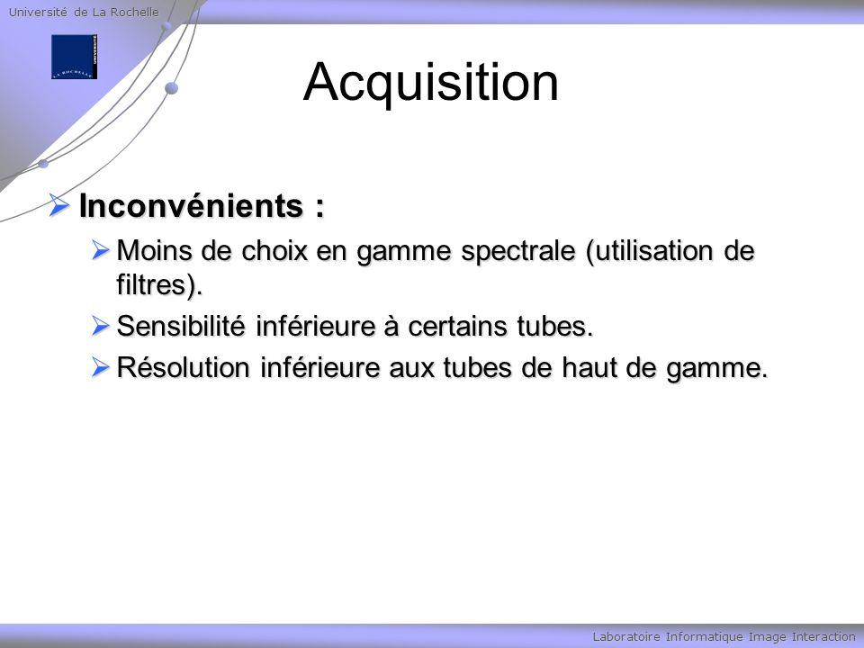 Université de La Rochelle Laboratoire Informatique Image Interaction Acquisition Inconvénients : Inconvénients : Moins de choix en gamme spectrale (utilisation de filtres).