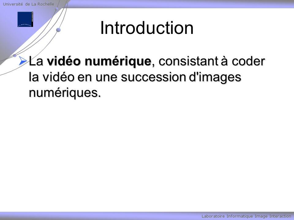Université de La Rochelle Laboratoire Informatique Image Interaction Introduction La vidéo numérique, consistant à coder la vidéo en une succession d images numériques.