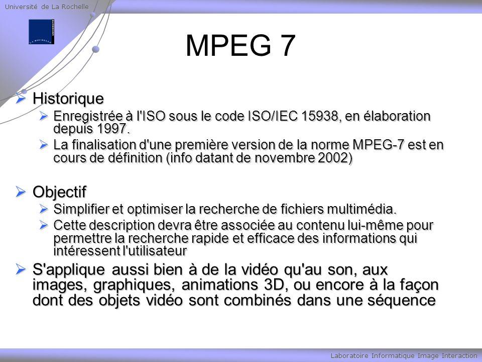Université de La Rochelle Laboratoire Informatique Image Interaction MPEG 7 Historique Historique Enregistrée à l ISO sous le code ISO/IEC 15938, en élaboration depuis 1997.
