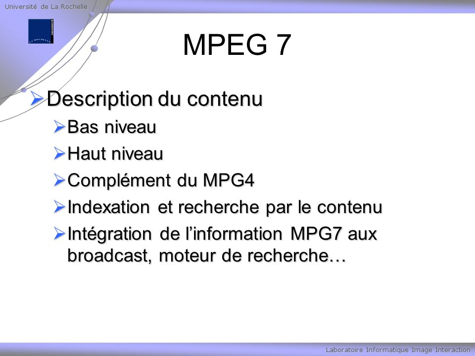 Université de La Rochelle Laboratoire Informatique Image Interaction MPEG 7 Description du contenu Description du contenu Bas niveau Bas niveau Haut niveau Haut niveau Complément du MPG4 Complément du MPG4 Indexation et recherche par le contenu Indexation et recherche par le contenu Intégration de linformation MPG7 aux broadcast, moteur de recherche… Intégration de linformation MPG7 aux broadcast, moteur de recherche…