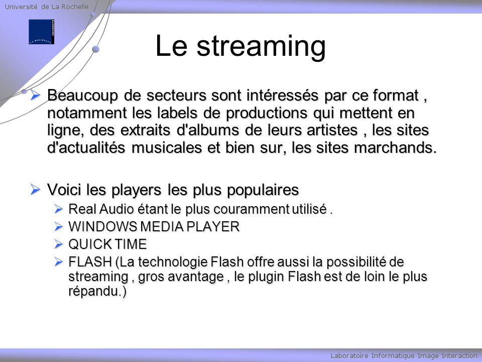 Université de La Rochelle Laboratoire Informatique Image Interaction Le streaming Beaucoup de secteurs sont intéressés par ce format, notamment les labels de productions qui mettent en ligne, des extraits d albums de leurs artistes, les sites d actualités musicales et bien sur, les sites marchands.