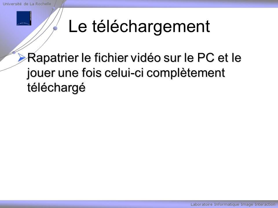 Université de La Rochelle Laboratoire Informatique Image Interaction Le téléchargement Rapatrier le fichier vidéo sur le PC et le jouer une fois celui-ci complètement téléchargé Rapatrier le fichier vidéo sur le PC et le jouer une fois celui-ci complètement téléchargé