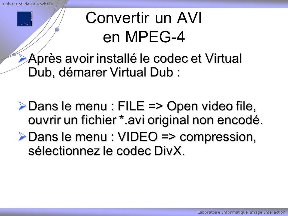 Université de La Rochelle Laboratoire Informatique Image Interaction Convertir un AVI en MPEG-4 Après avoir installé le codec et Virtual Dub, démarer Virtual Dub : Après avoir installé le codec et Virtual Dub, démarer Virtual Dub : Dans le menu : FILE => Open video file, ouvrir un fichier *.avi original non encodé.