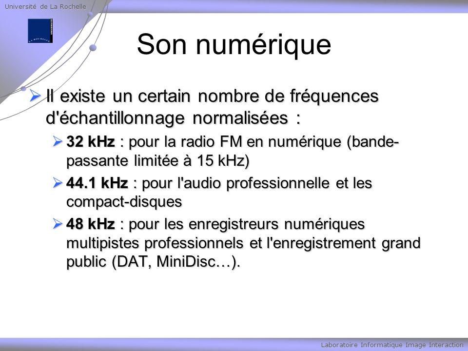 Université de La Rochelle Laboratoire Informatique Image Interaction Son numérique Il existe un certain nombre de fréquences d échantillonnage normalisées : Il existe un certain nombre de fréquences d échantillonnage normalisées : 32 kHz : pour la radio FM en numérique (bande- passante limitée à 15 kHz) 32 kHz : pour la radio FM en numérique (bande- passante limitée à 15 kHz) 44.1 kHz : pour l audio professionnelle et les compact-disques 44.1 kHz : pour l audio professionnelle et les compact-disques 48 kHz : pour les enregistreurs numériques multipistes professionnels et l enregistrement grand public (DAT, MiniDisc…).