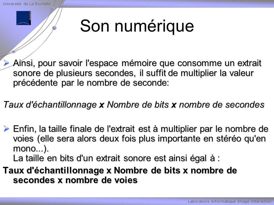 Université de La Rochelle Laboratoire Informatique Image Interaction Son numérique Ainsi, pour savoir l espace mémoire que consomme un extrait sonore de plusieurs secondes, il suffit de multiplier la valeur précédente par le nombre de seconde: Ainsi, pour savoir l espace mémoire que consomme un extrait sonore de plusieurs secondes, il suffit de multiplier la valeur précédente par le nombre de seconde: Taux d échantillonnage x Nombre de bits x nombre de secondes Enfin, la taille finale de l extrait est à multiplier par le nombre de voies (elle sera alors deux fois plus importante en stéréo qu en mono...).