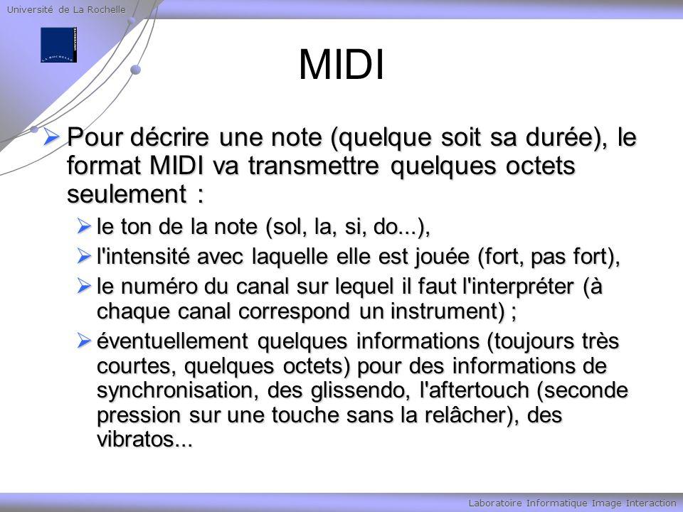 Université de La Rochelle Laboratoire Informatique Image Interaction MIDI Pour décrire une note (quelque soit sa durée), le format MIDI va transmettre quelques octets seulement : Pour décrire une note (quelque soit sa durée), le format MIDI va transmettre quelques octets seulement : le ton de la note (sol, la, si, do...), le ton de la note (sol, la, si, do...), l intensité avec laquelle elle est jouée (fort, pas fort), l intensité avec laquelle elle est jouée (fort, pas fort), le numéro du canal sur lequel il faut l interpréter (à chaque canal correspond un instrument) ; le numéro du canal sur lequel il faut l interpréter (à chaque canal correspond un instrument) ; éventuellement quelques informations (toujours très courtes, quelques octets) pour des informations de synchronisation, des glissendo, l aftertouch (seconde pression sur une touche sans la relâcher), des vibratos...