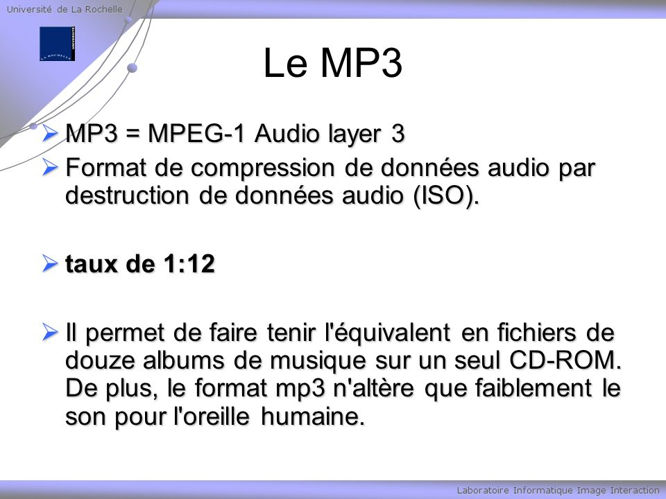 Université de La Rochelle Laboratoire Informatique Image Interaction Le MP3 MP3 = MPEG-1 Audio layer 3 MP3 = MPEG-1 Audio layer 3 Format de compression de données audio par destruction de données audio (ISO).