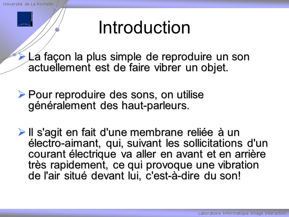 Université de La Rochelle Laboratoire Informatique Image Interaction Son numérique Pour pouvoir représenter un son sur un ordinateur, il faut arriver à le convertir en valeurs numériques, car celui-ci ne sait travailler que sur ce type de valeurs.