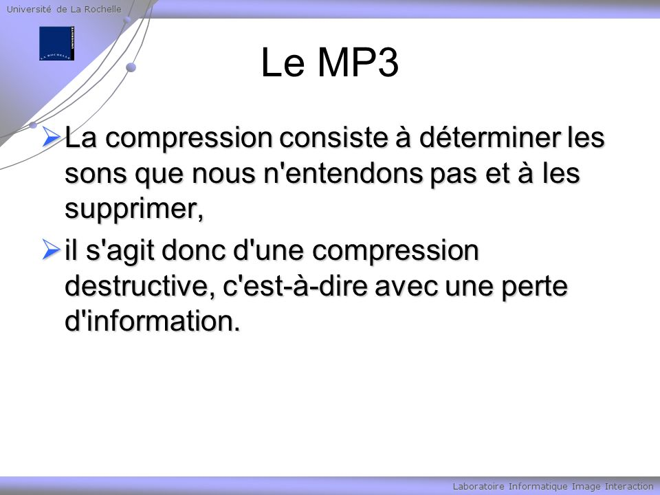Université de La Rochelle Laboratoire Informatique Image Interaction Le MP3 La compression consiste à déterminer les sons que nous n'entendons pas et