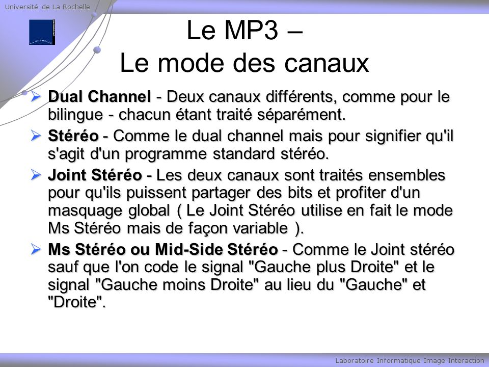 Université de La Rochelle Laboratoire Informatique Image Interaction Le MP3 – Le mode des canaux Dual Channel - Deux canaux différents, comme pour le bilingue - chacun étant traité séparément.