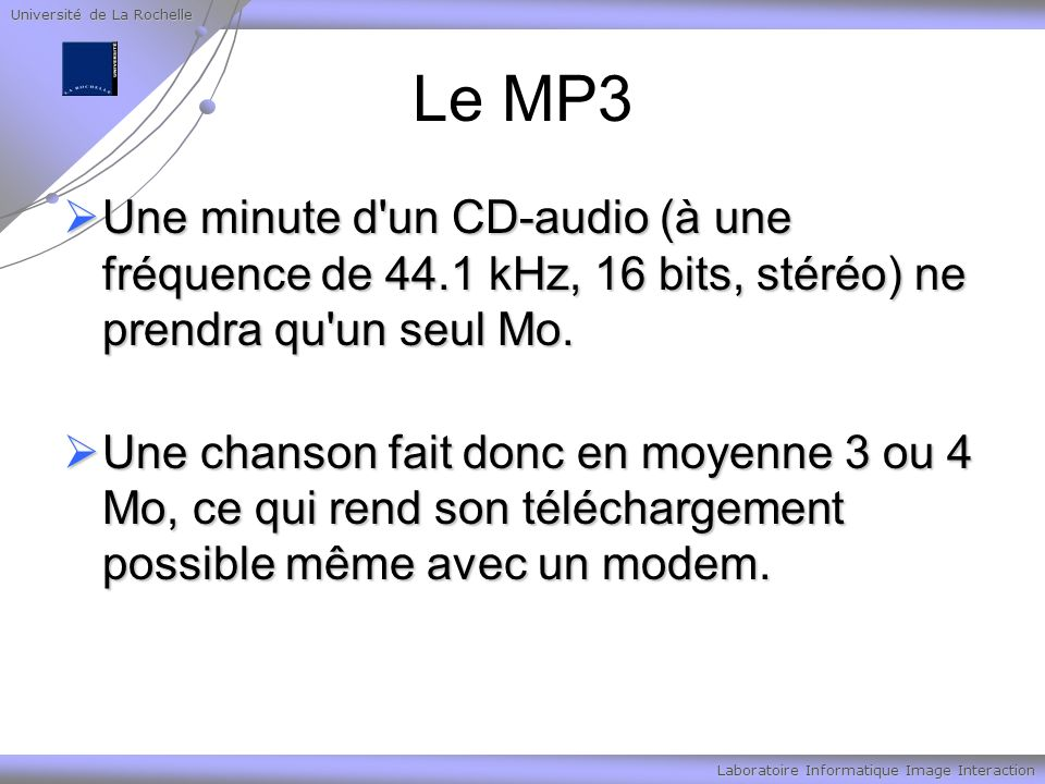 Université de La Rochelle Laboratoire Informatique Image Interaction Le MP3 Une minute d'un CD-audio (à une fréquence de 44.1 kHz, 16 bits, stéréo) ne