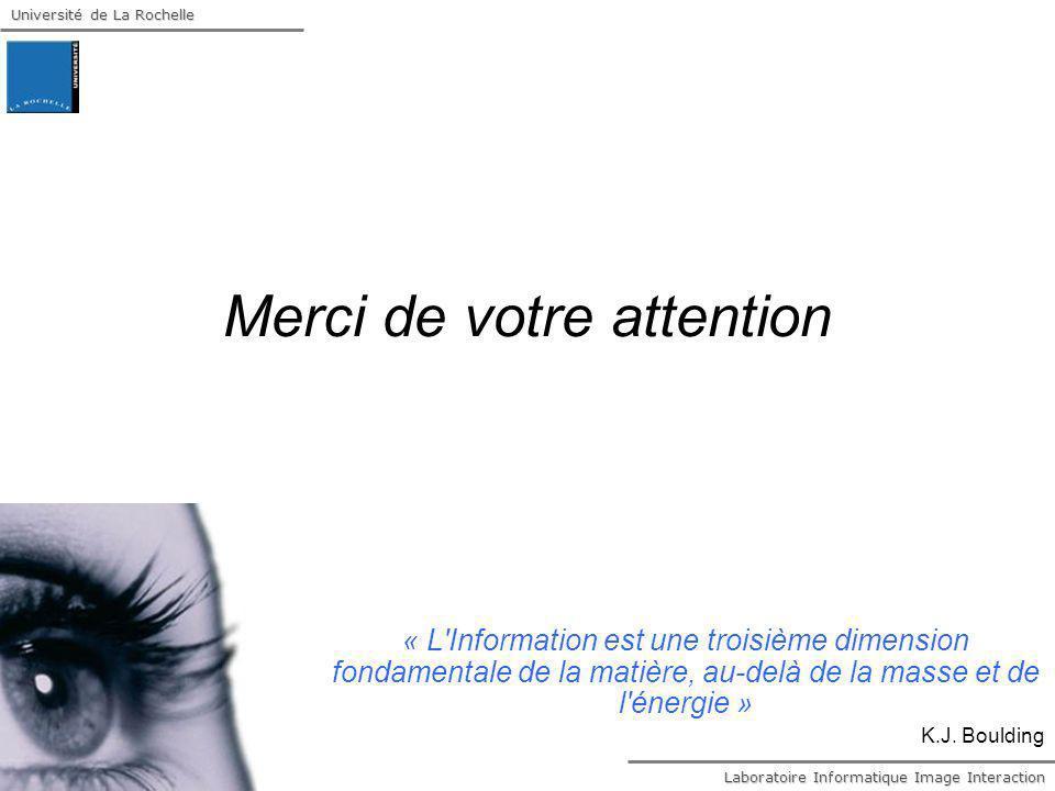 Laboratoire Informatique Image Interaction Université de La Rochelle Merci de votre attention « L'Information est une troisième dimension fondamentale